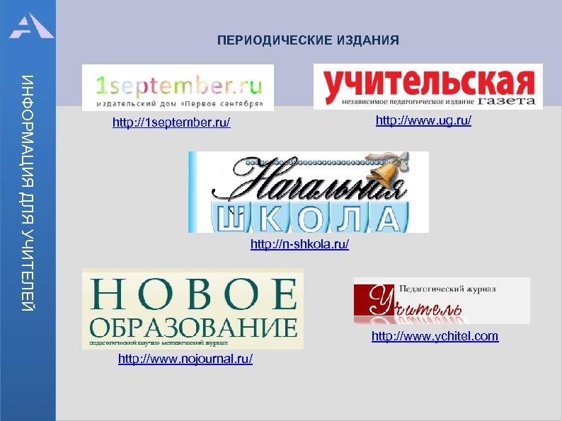 ПЕРИОДИЧЕСКИЕ ИЗДАНИЯ ИНФОРМАЦИЯ ДЛЯ УЧИТЕЛЕЙ http: //www. ug. ru/ http: //1 september. ru/ http: