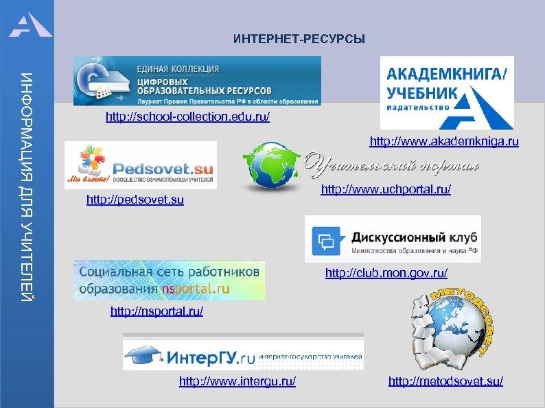 ИНТЕРНЕТ-РЕСУРСЫ ИНФОРМАЦИЯ ДЛЯ УЧИТЕЛЕЙ http: //school-collection. edu. ru/ http: //www. akademkniga. ru http: //pedsovet.