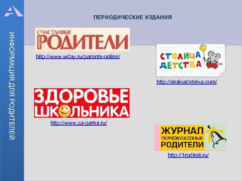 ПЕРИОДИЧЕСКИЕ ИЗДАНИЯ ИНФОРМАЦИЯ ДЛЯ РОДИТЕЛЕЙ http: //www. wday. ru/parents-online/ http: //stolicadetstva. com/ http: //www.