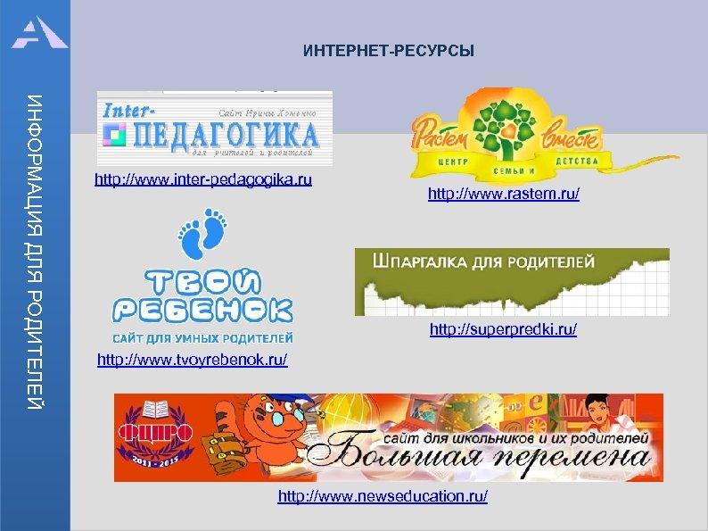 ИНТЕРНЕТ-РЕСУРСЫ ИНФОРМАЦИЯ ДЛЯ РОДИТЕЛЕЙ http: //www. inter-pedagogika. ru http: //www. rastem. ru/ http: //superpredki.