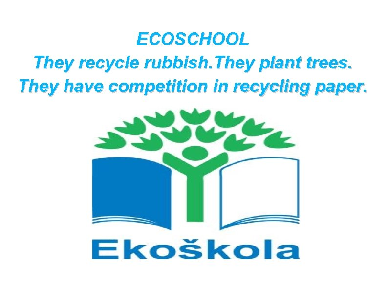 ECOSCHOOL They recycle rubbish. They plant trees. They have competition in recycling paper.