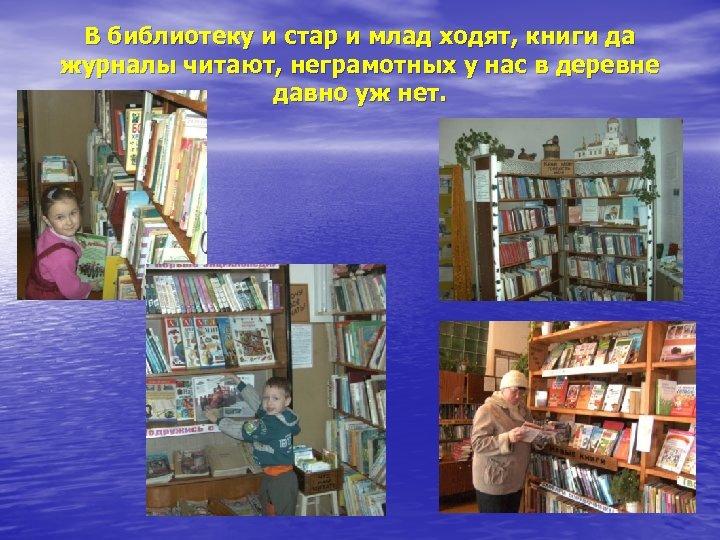 В библиотеку и стар и млад ходят, книги да журналы читают, неграмотных у нас