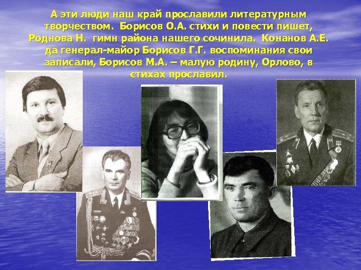 А эти люди наш край прославили литературным творчеством. Борисов О. А. стихи и повести