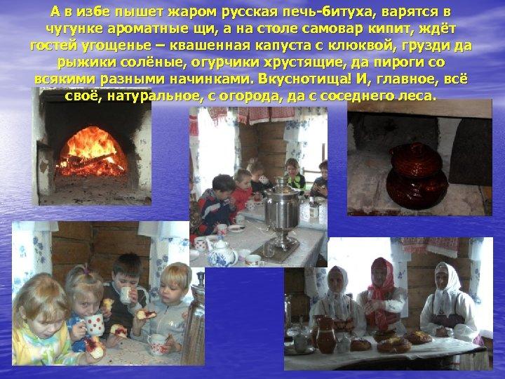 А в избе пышет жаром русская печь-битуха, варятся в чугунке ароматные щи, а на