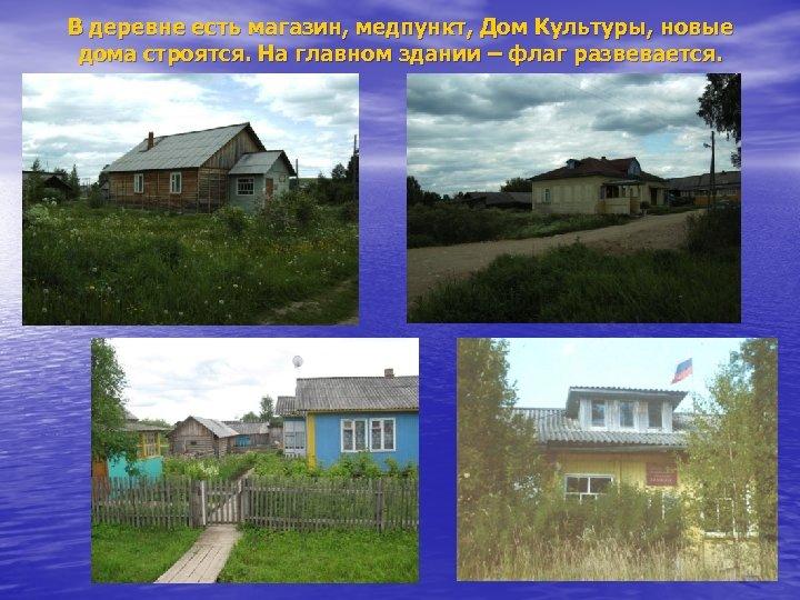 В деревне есть магазин, медпункт, Дом Культуры, новые дома строятся. На главном здании –