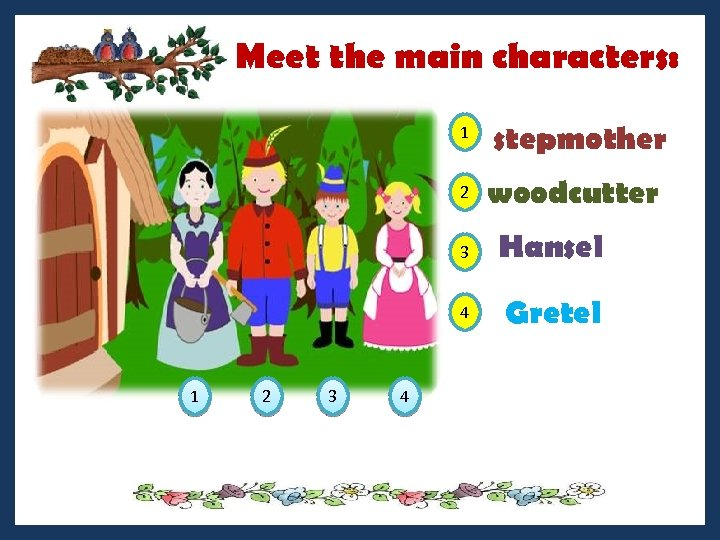 Meet the main characters: 1 2 stepmother woodcutter 3 4 1 2 3 4