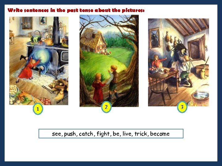 Write sentences in the past tense about the pictures: 1 2 see, push, catch,
