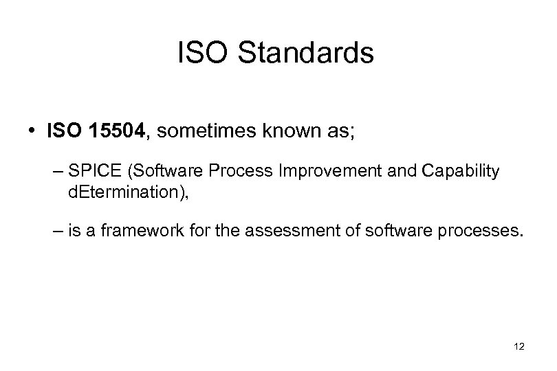 ISO Standards • ISO 15504, sometimes known as; – SPICE (Software Process Improvement and