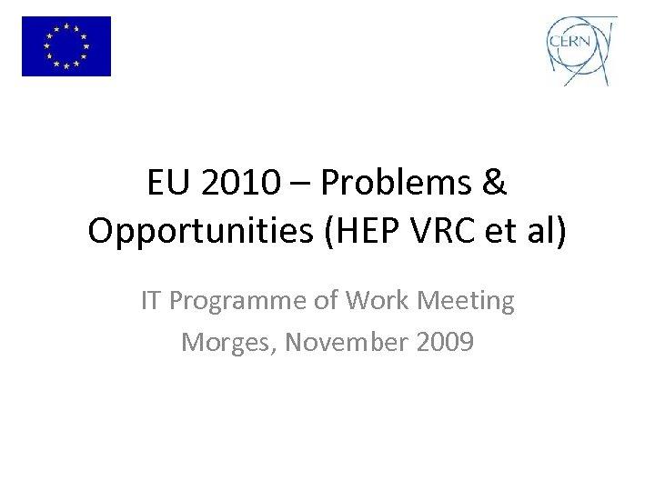EU 2010 – Problems & Opportunities (HEP VRC et al) IT Programme of Work