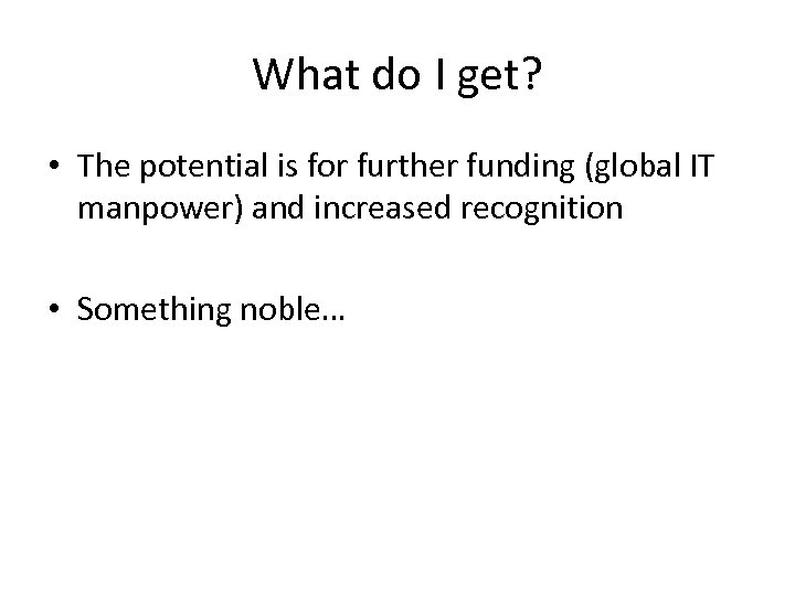 What do I get? • The potential is for further funding (global IT manpower)