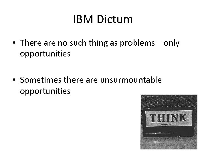IBM Dictum • There are no such thing as problems – only opportunities •