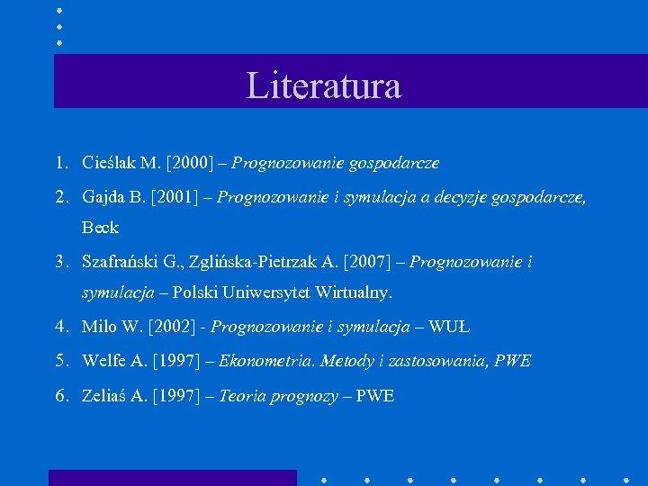 Literatura 1. Cieślak M. [2000] – Prognozowanie gospodarcze 2. Gajda B. [2001] – Prognozowanie