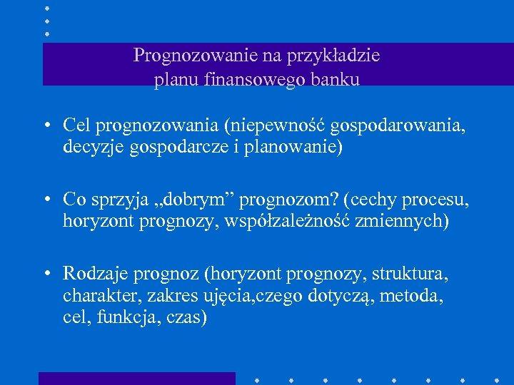 Prognozowanie na przykładzie planu finansowego banku • Cel prognozowania (niepewność gospodarowania, decyzje gospodarcze i