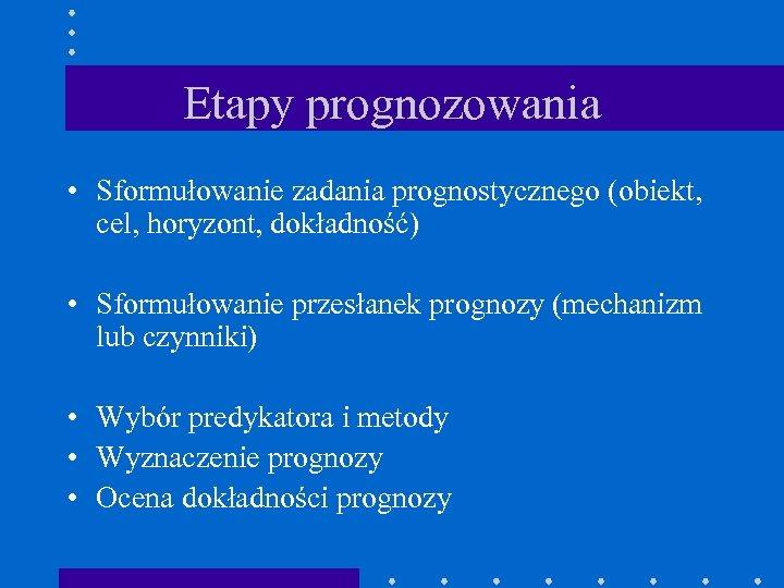 Etapy prognozowania • Sformułowanie zadania prognostycznego (obiekt, cel, horyzont, dokładność) • Sformułowanie przesłanek prognozy