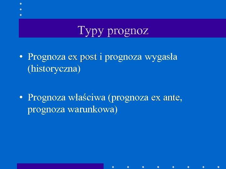 Typy prognoz • Prognoza ex post i prognoza wygasła (historyczna) • Prognoza właściwa (prognoza