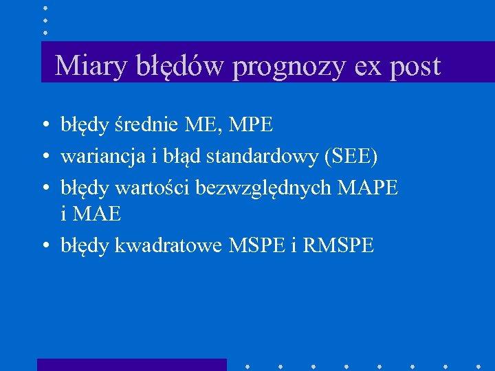 Miary błędów prognozy ex post • błędy średnie ME, MPE • wariancja i błąd