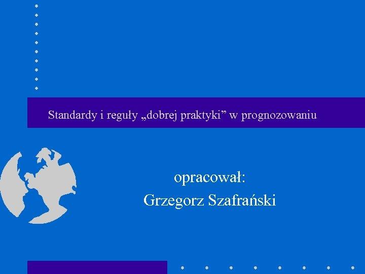 """Standardy i reguły """"dobrej praktyki"""" w prognozowaniu opracował: Grzegorz Szafrański"""