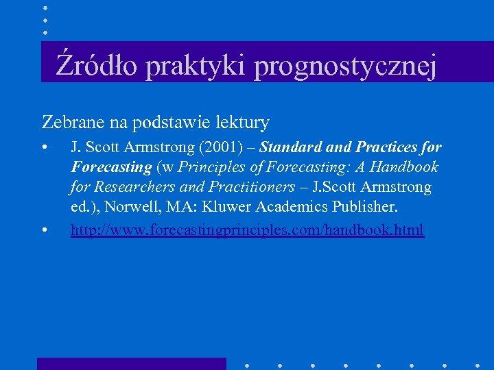 Źródło praktyki prognostycznej Zebrane na podstawie lektury • • J. Scott Armstrong (2001) –