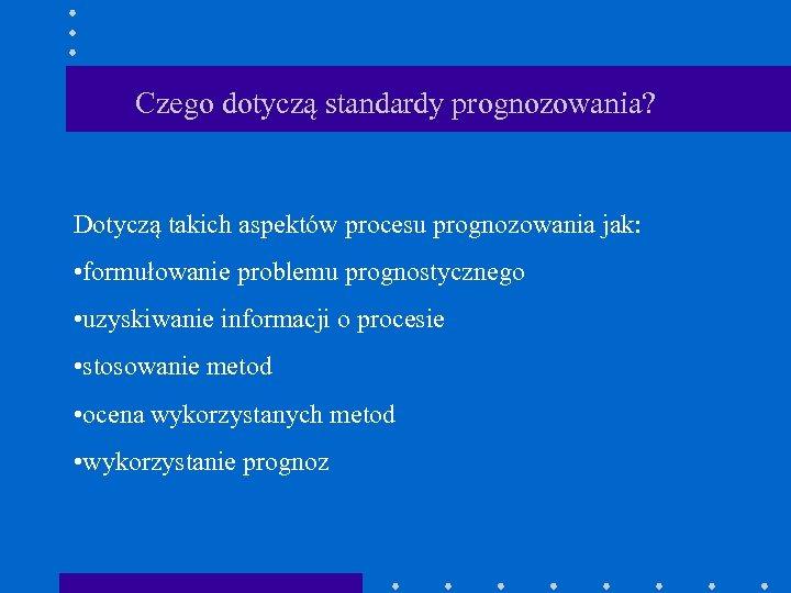 Czego dotyczą standardy prognozowania? Dotyczą takich aspektów procesu prognozowania jak: • formułowanie problemu prognostycznego