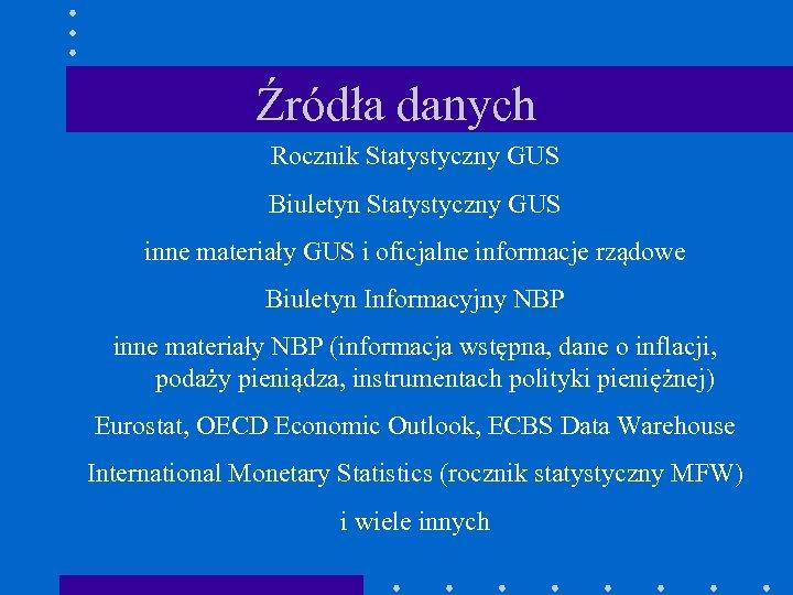 Źródła danych Rocznik Statystyczny GUS Biuletyn Statystyczny GUS inne materiały GUS i oficjalne informacje