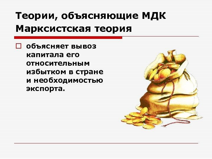 Теории, объясняющие МДК Марксистская теория o объясняет вывоз капитала его относительным избытком в стране