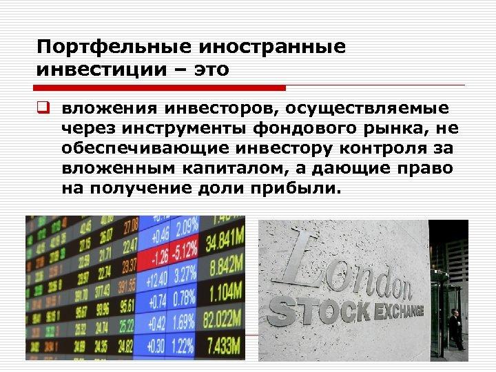 Портфельные иностранные инвестиции – это q вложения инвесторов, осуществляемые через инструменты фондового рынка, не