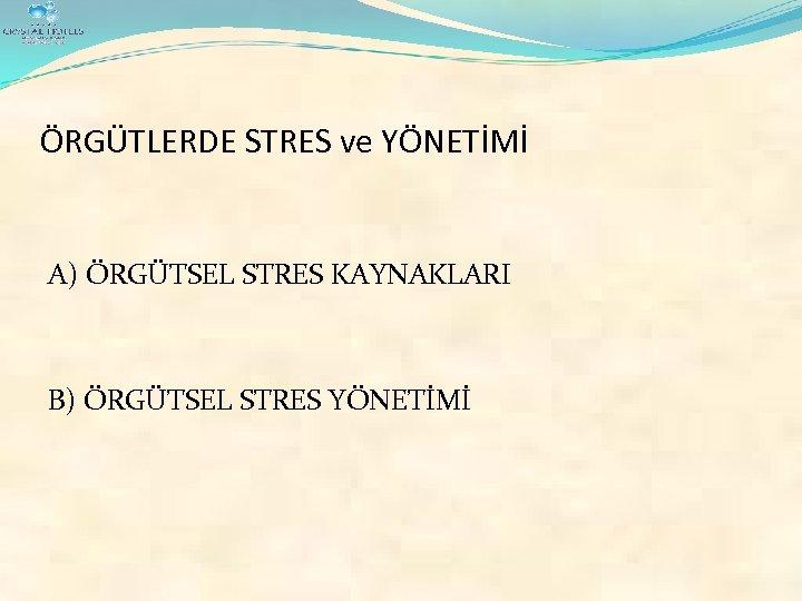 ÖRGÜTLERDE STRES ve YÖNETİMİ A) ÖRGÜTSEL STRES KAYNAKLARI B) ÖRGÜTSEL STRES YÖNETİMİ