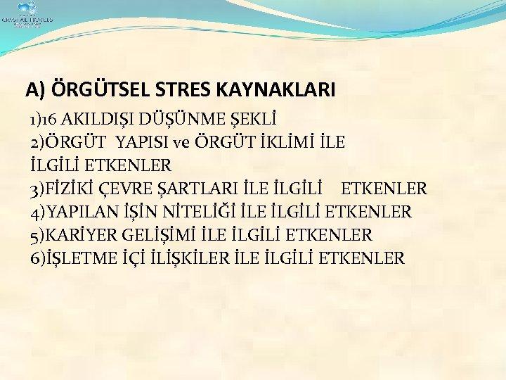 A) ÖRGÜTSEL STRES KAYNAKLARI 1)16 AKILDIŞI DÜŞÜNME ŞEKLİ 2)ÖRGÜT YAPISI ve ÖRGÜT İKLİMİ İLE