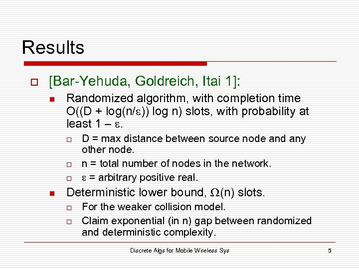 Results o [Bar-Yehuda, Goldreich, Itai 1]: n Randomized algorithm, with completion time O((D +