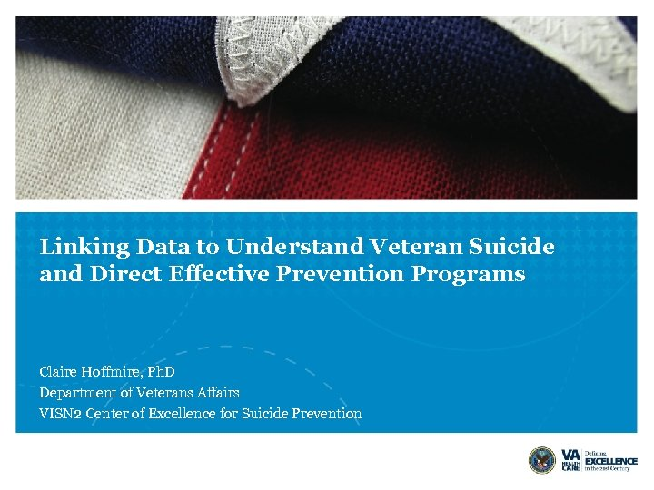 Linking Data to Understand Veteran Suicide and Direct Effective Prevention Programs Claire Hoffmire, Ph.