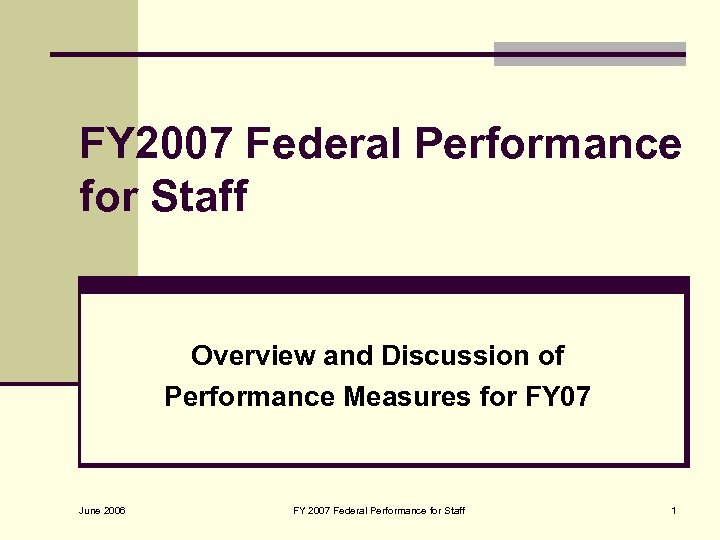 FY 2007 Federal Performance for Staff Overview and Discussion of Performance Measures for FY