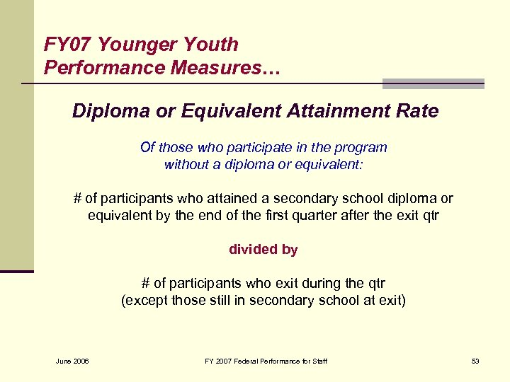 FY 07 Younger Youth Performance Measures… Diploma or Equivalent Attainment Rate Of those who