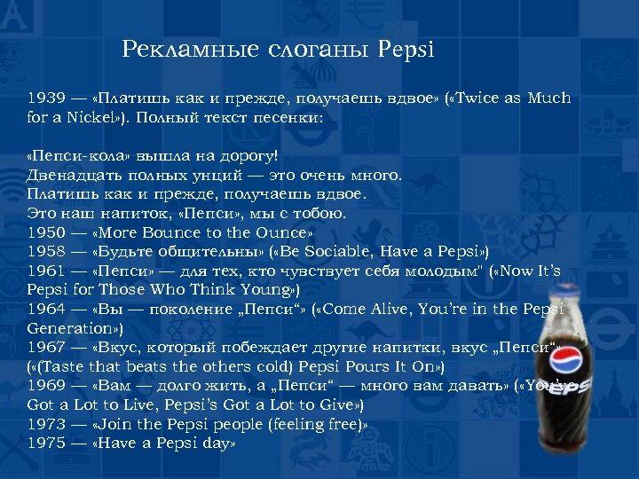 Рекламные слоганы Pepsi 1939 — «Платишь как и прежде, получаешь вдвое» ( «Twice as