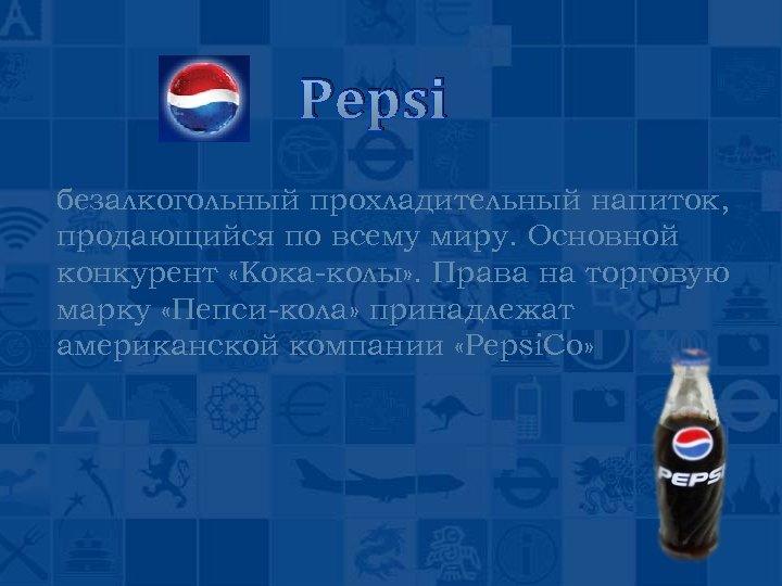Pepsi безалкогольный прохладительный напиток, продающийся по всему миру. Основной конкурент «Кока-колы» . Права на