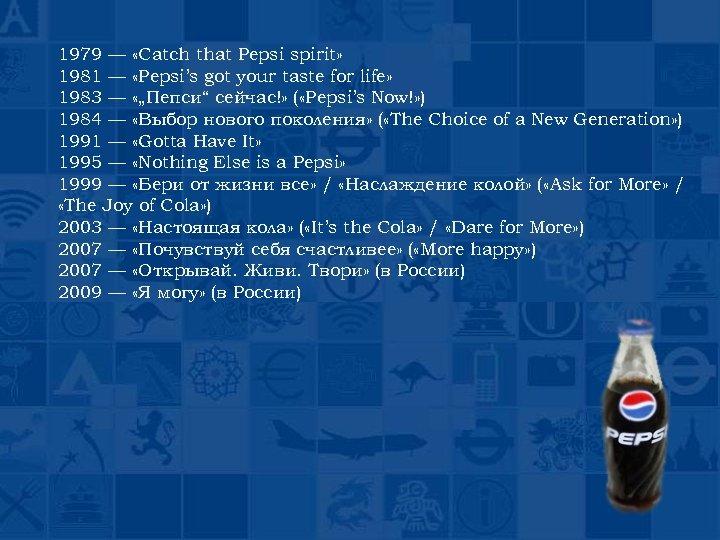 1979 — «Catch that Pepsi spirit» 1981 — «Pepsi's got your taste for life»