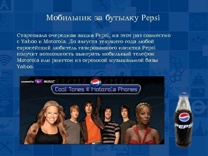 Мобильник за бутылку Pepsi Стартовала очередная акция Pepsi, на этот раз совместно с Yahoo