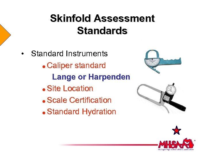 Skinfold Assessment Standards • Standard Instruments = Caliper standard Lange or Harpenden = Site