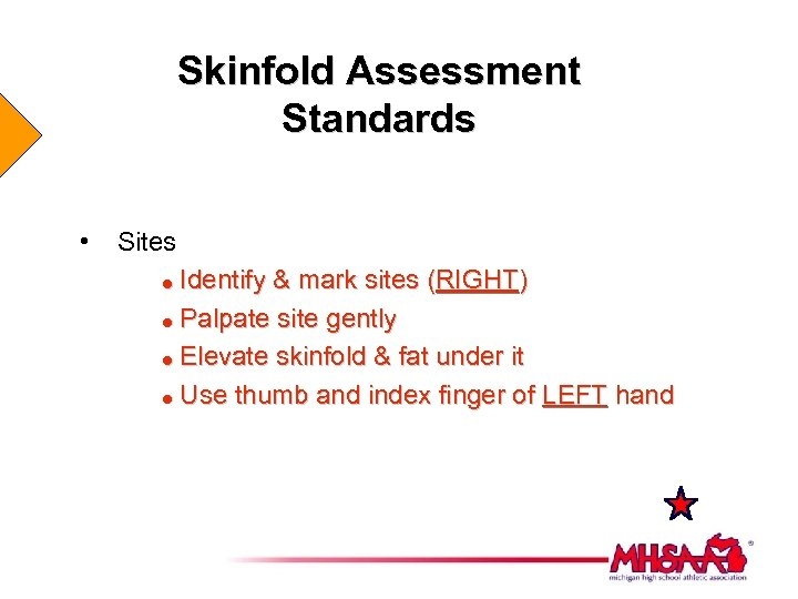 Skinfold Assessment Standards • Sites Identify & mark sites (RIGHT) = Palpate site gently