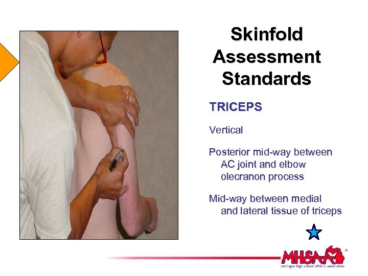 Skinfold Assessment Standards TRICEPS Vertical Posterior mid-way between AC joint and elbow olecranon process