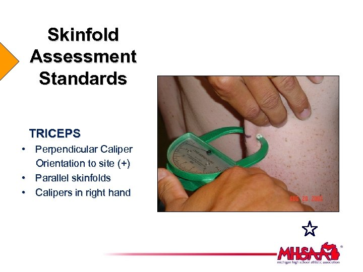 Skinfold Assessment Standards TRICEPS • Perpendicular Caliper Orientation to site (+) • Parallel skinfolds