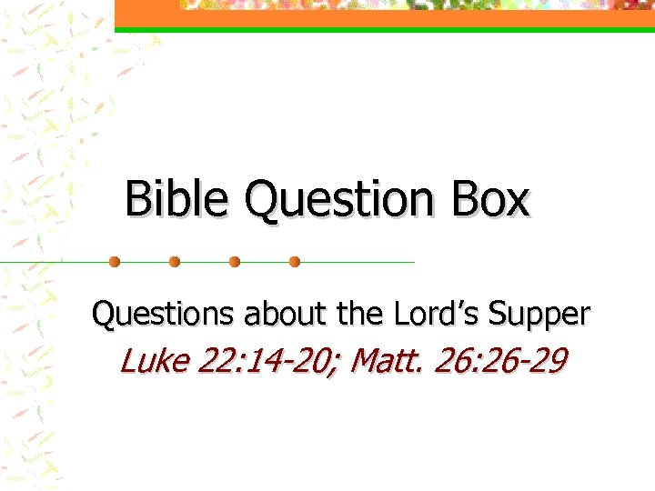 Bible Question Box Questions about the Lord's Supper Luke 22: 14 -20; Matt. 26: