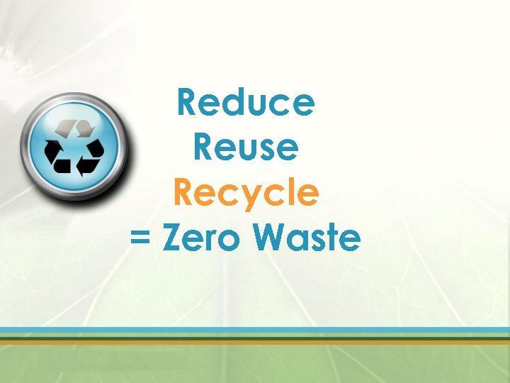 Reduce Reuse Recycle = Zero Waste