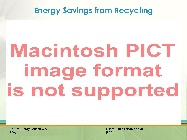 Energy Savings from Recycling Source: Henry Ferland U. S. EPA Slide: Judith Friedman Cal
