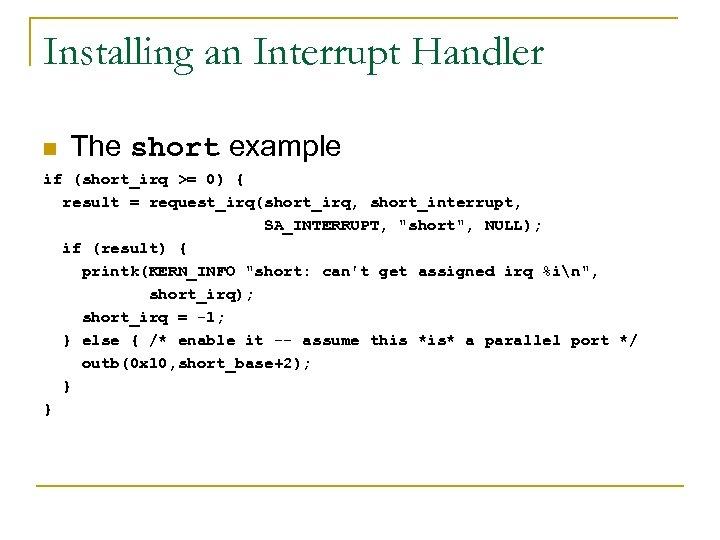 Installing an Interrupt Handler n The short example if (short_irq >= 0) { result