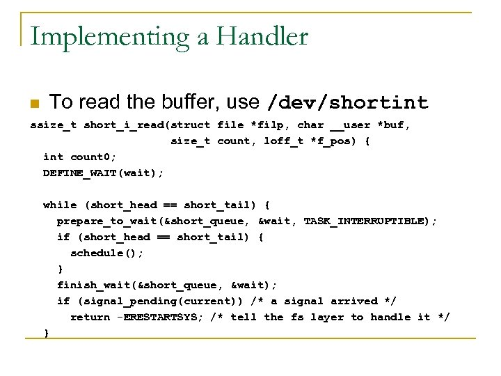 Implementing a Handler n To read the buffer, use /dev/shortint ssize_t short_i_read(struct file *filp,