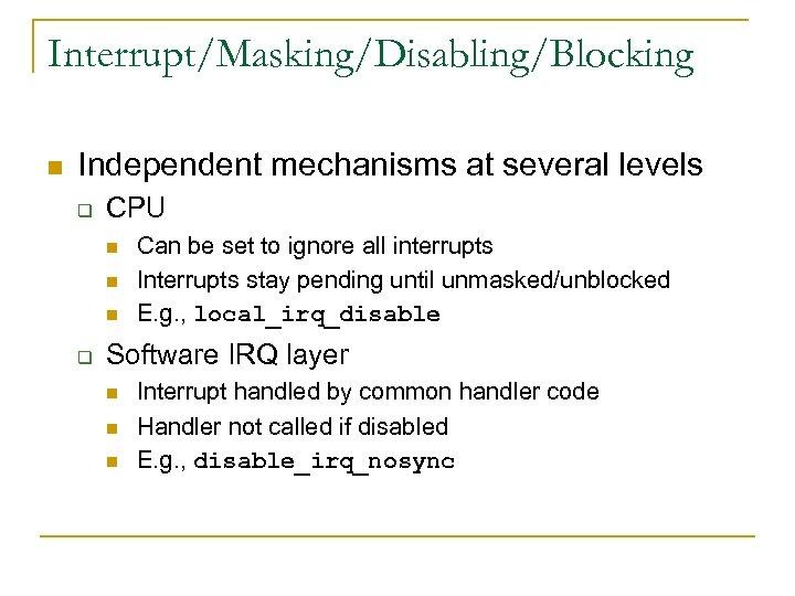 Interrupt/Masking/Disabling/Blocking n Independent mechanisms at several levels q CPU n n n q Can