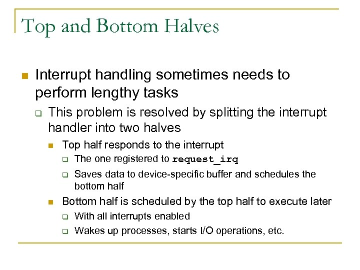 Top and Bottom Halves n Interrupt handling sometimes needs to perform lengthy tasks q