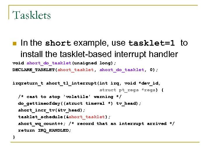 Tasklets n In the short example, use tasklet=1 to install the tasklet-based interrupt handler