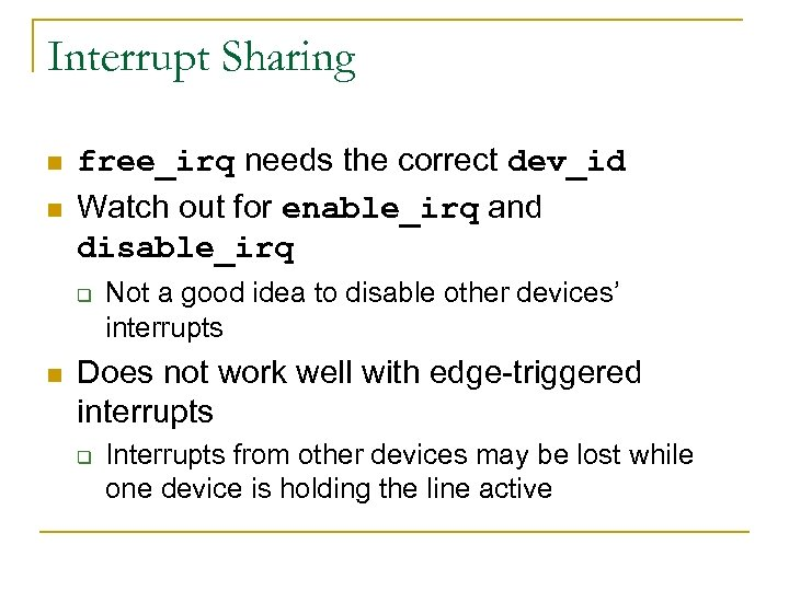 Interrupt Sharing n n free_irq needs the correct dev_id Watch out for enable_irq and