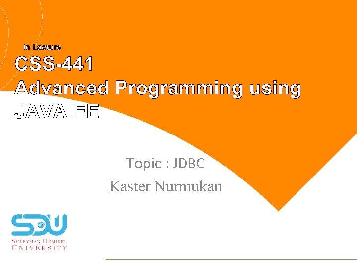 In Lacture CSS-441 Advanced Programming using JAVA EE Topic : JDBC Kaster Nurmukan